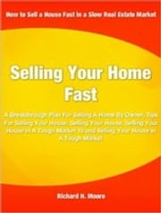 Selling Your Home Fast - A Breakthrough Plan For Selling A Home By Owner, Tips For Selling Your House, Selling Your House, Selling Your House In A Tough Market 10, And Selling Your House In A Tough Market ebook by Richard Moore