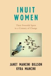 Inuit Women - Their Powerful Spirit in a Century of Change ebook by Janet Mancini Billson,Kyra Mancini