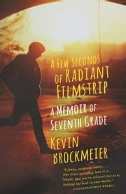 A Few Seconds of Radiant Filmstrip - A Memoir of Seventh Grade ebook by Kevin Brockmeier