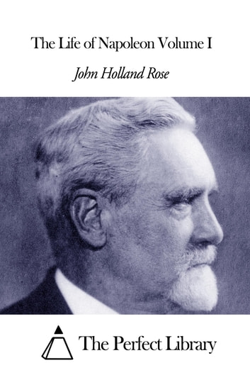 The Life of Napoleon Volume I ebook by John Holland Rose