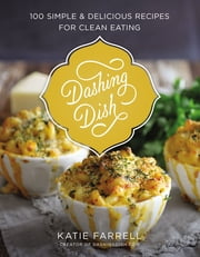 Dashing Dish - 100 Simple and Delicious Recipes for Clean Eating ebook by Katie Farrell