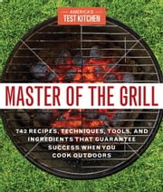 Master of the Grill - Foolproof Recipes, Top-Rated Gadgets, Gear & Ingredients Plus Clever Test Kitchen Tips & Fascinating Food Science ebook by America's Test Kitchen