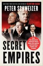 Secret Empires - How the American Political Class Hides Corruption and Enriches Family and Friends ebook by Peter Schweizer