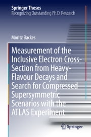 Measurement of the Inclusive Electron Cross-Section from Heavy-Flavour Decays and Search for Compressed Supersymmetric Scenarios with the ATLAS Experiment ebook by Moritz Backes