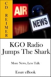KGO Radio Jumps The Shark: More News, Less Talk (Essay) ebook by C.D. Reimer