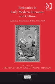 Emissaries in Early Modern Literature and Culture - Mediation, Transmission, Traffic, 1550–1700 ebook by Asst Prof Gitanjali Shahani,Dr Brinda Charry,Professor Ann Rosalind Jones,Professor Jyotsna Singh,Professor Mihoko Suzuki
