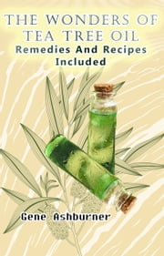 The Wonders Of Tea Tree Oil: Remedies And Recipes Included ebook by Gene Ashburner