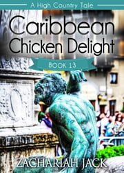 A High Country Tale: The Thirteenth Tale-- Caribbean Chicken Delight, A Tride & True Saga ebook by Zachariah Jack