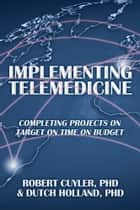 Implementing Telemedicine ebook by PhD and Dutch Holland, PhD Robert Cuyler