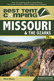 Best Tent Camping: Missouri and the Ozarks - Your Car-Camping Guide to Scenic Beauty, the Sounds of Nature, and an Escape from Civilization ebook by Steve Henry