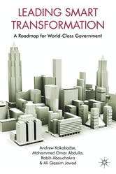 Leading Smart Transformation - A Roadmap for World Class Government ebook by Professor Andrew Kakabadse,Mohammad Omar Abdulla,Rabih Abouchakra,Ali Jawad