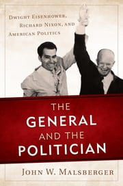 The General and the Politician - Dwight Eisenhower, Richard Nixon, and American Politics ebook by John W. Malsberger