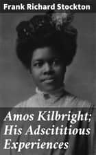 Amos Kilbright; His Adscititious Experiences - With Other Stories ebook by Frank Richard Stockton