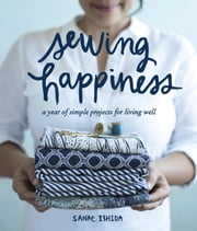 Sewing Happiness - A Year of Simple Projects for Living Well ebook by Sanae Ishida