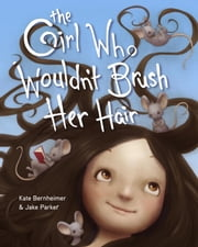 The Girl Who Wouldn't Brush Her Hair ebook by Kate Bernheimer,Jake Parker