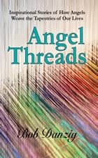 Angel Threads - Inspirational Stories Of How Angels Weave The Tapestry Of Our Lives ebook by