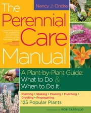 The Perennial Care Manual - A Plant-by-Plant Guide: What to Do & When to Do It ebook by Rob Cardillo,Nancy J. Ondra