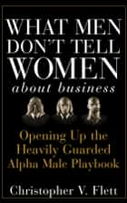 What Men Don't Tell Women About Business - Opening Up the Heavily Guarded Alpha Male Playbook ebook by Christopher V. Flett