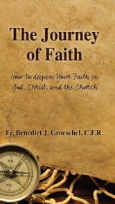 The Journey of Faith - How to Deepen Your Faith in God, Christ, and the Church ebook by Benedict Groeschel