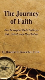 The Journey of Faith: How to Deepen Your Faith in God, Christ, and the Church ebook by Benedict Groeschel