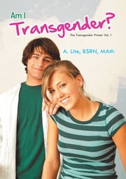 Am I Transgender? - The Transgender Primer Vol. 1 ebook by A. Lite, BSRN, MAth