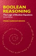 Boolean Reasoning - The Logic of Boolean Equations ebook by Frank Markham Brown
