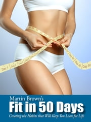 Fit in 50 Days - Creating the Habits that will Keep You Lean for Life ebook by Martin Brown