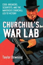Churchill's War Lab: Codebreakers, Scientists, and the the Mavericks Churchill Led to Victory ebook by Taylor Downing