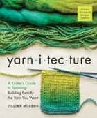 Yarnitecture - A Knitter's Guide to Spinning: Building Exactly the Yarn You Want ebook by Jillian Moreno, Clara Parkes, Jacey Boggs