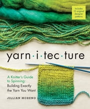 Yarnitecture - A Knitter's Guide to Spinning: Building Exactly the Yarn You Want ebook by Jillian Moreno