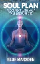 Soul Plan - Reconnect with Your True Life Purpose ebook by Blue Marsden