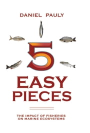 5 Easy Pieces - The Impact of Fisheries on Marine Ecosystems ebook by Daniel Pauly