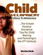 Child Development from Infancy to Adolescence: The Simple Positive Discipline Tips for Child Rearing and Parenting in the 21st Century! ebook by Monica Davis