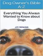 Dog Owners Bible A-Z: Everything You Always Wanted to Know About Dogs ebook by Joy Renkins