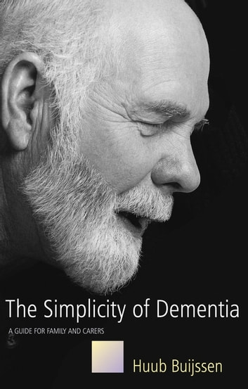 The Simplicity of Dementia - A Guide for Family and Carers ebook by Huub Buijssen