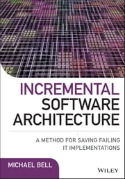 Incremental Software Architecture - A Method for Saving Failing IT Implementations ebook by Michael Bell