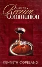 How to Receive Communion ebook by Copeland, Kenneth