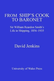 From Ship's Cook to Baronet - Sir William Reardon Smith's Life in Shipping, 1856-1935 ebook by David Jenkins