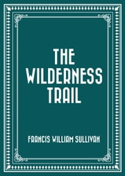 The Wilderness Trail ebook by Francis William Sullivan