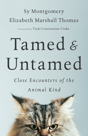 Tamed and Untamed - Close Encounters of the Animal Kind ebook by Sy Montgomery, Elizabeth Marshall Thomas, Vicki Constantine Croke
