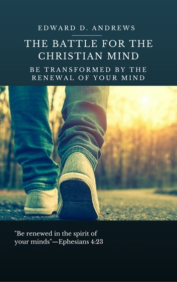THE BATTLE FOR THE CHRISTIAN MIND - Be Transformed by the Renewal of Your Mind ebook by Edward D. Andrews