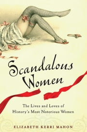 Scandalous Women - The Lives and Loves of History's Most Notorious Women ebook by Elizabeth Kerri Mahon