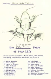 The Worst Years of Your Life - Stories for the Geeked-Out, Angst-Ridden, Lust-Addled, and Deeply Misunderstood Adolescent in All of Us ebook by Mark Jude Poirier