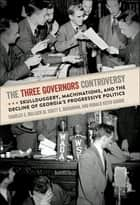 The Three Governors Controversy - Skullduggery, Machinations, and the Decline of Georgia's Progressive Politics ebook by Charles Bullock, Scott Buchanan, Ronald Gaddie