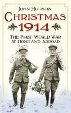 Christmas 1914 - The First World War at Home and Abroad ebook by John Hudson