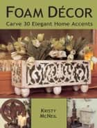 Foam Decor - Carve 30 Elegant Home Accents ebook by Kristy Mcneil