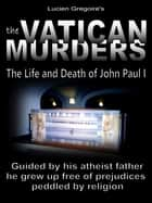 The Vatican Murders: - The Life and Death of John Paul I ebook by Lucien Gregoire