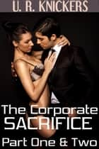 The Corporate Sacrifice: Part One & Two (virgin, gangbang) ebook by U. R. Knickers