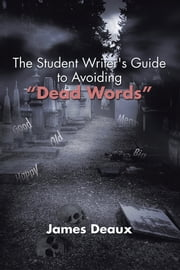 "The Student Writer's Guide to Avoiding ""Dead Words"" ebook by James Deaux"