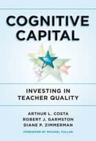 Cognitive Capital - Investing in Teacher Quality ebook by Arthur L. Costa, Robert J. Garmston, Diane P. Zimmerman
